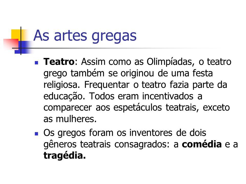 As artes gregas Teatro: Assim como as Olimpíadas, o teatro grego também se originou de uma festa religiosa. Frequentar o teatro fazia parte da educaçã