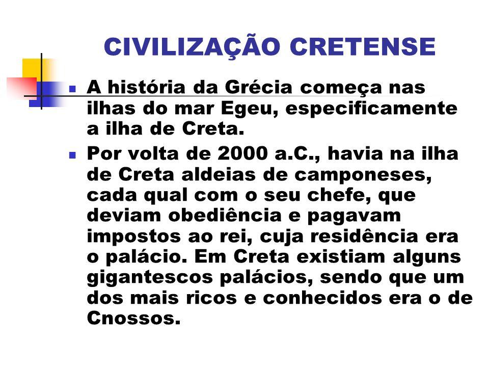 CIVILIZAÇÃO CRETENSE A história da Grécia começa nas ilhas do mar Egeu, especificamente a ilha de Creta. Por volta de 2000 a.C., havia na ilha de Cret