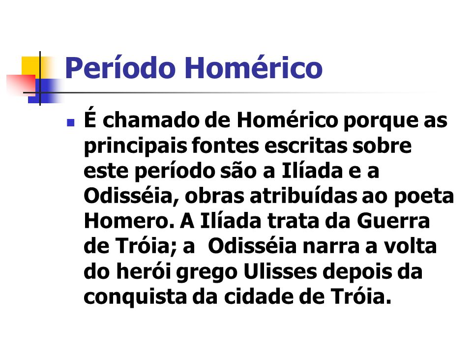 Período Homérico É chamado de Homérico porque as principais fontes escritas sobre este período são a Ilíada e a Odisséia, obras atribuídas ao poeta Ho