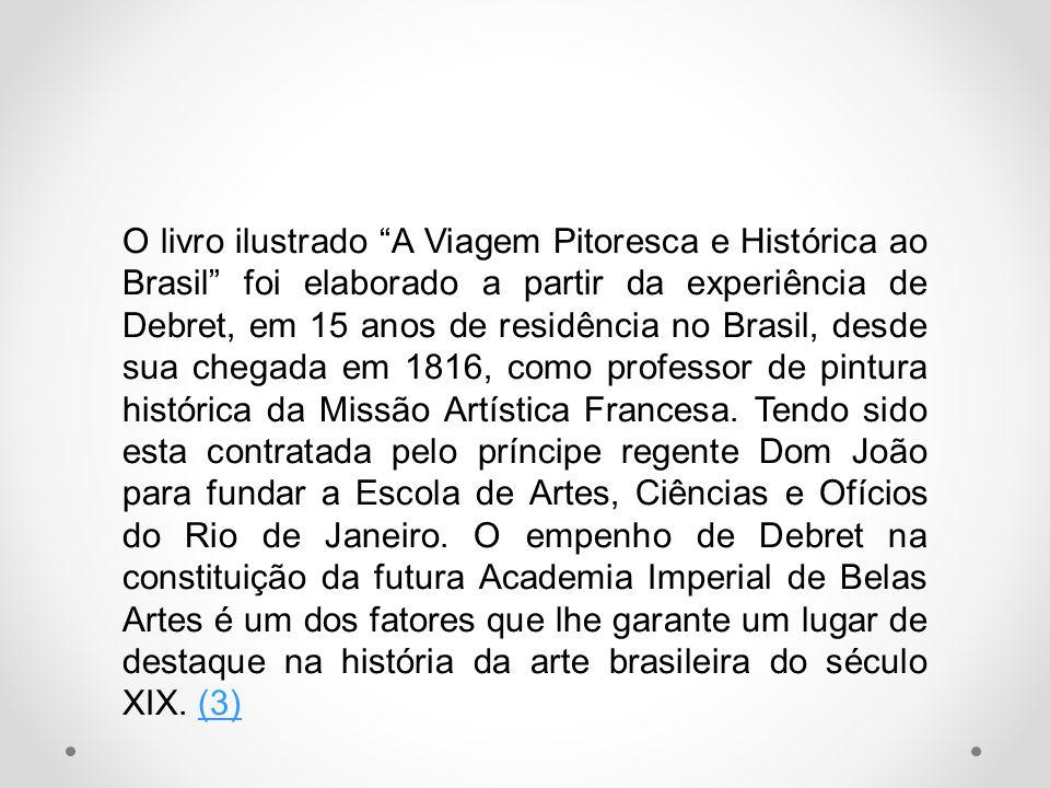 O livro ilustrado A Viagem Pitoresca e Histórica ao Brasil foi elaborado a partir da experiência de Debret, em 15 anos de residência no Brasil, desde