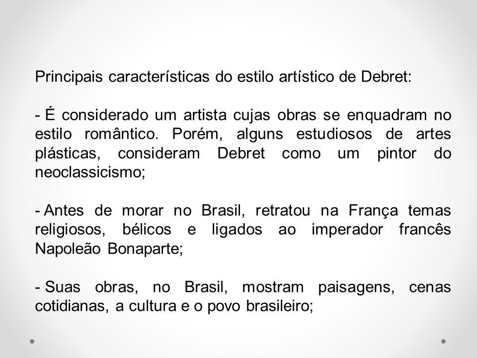 Principais características do estilo artístico de Debret: - É considerado um artista cujas obras se enquadram no estilo romântico. Porém, alguns estud