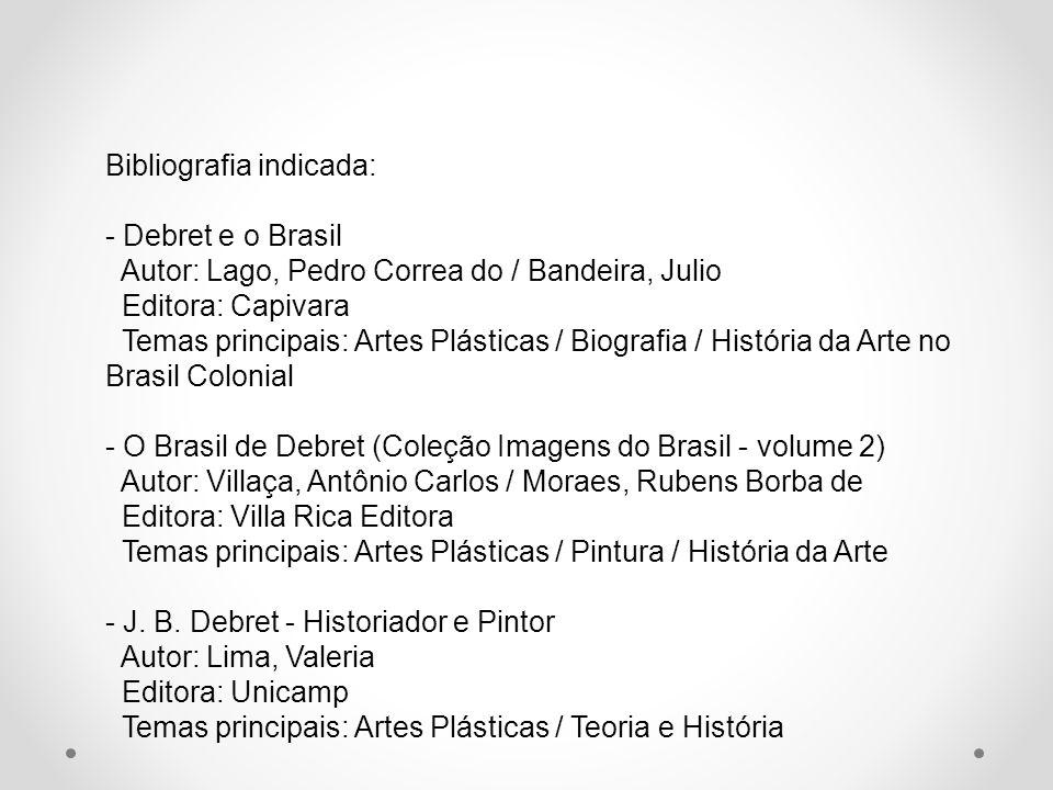 Bibliografia indicada: - Debret e o Brasil Autor: Lago, Pedro Correa do / Bandeira, Julio Editora: Capivara Temas principais: Artes Plásticas / Biogra