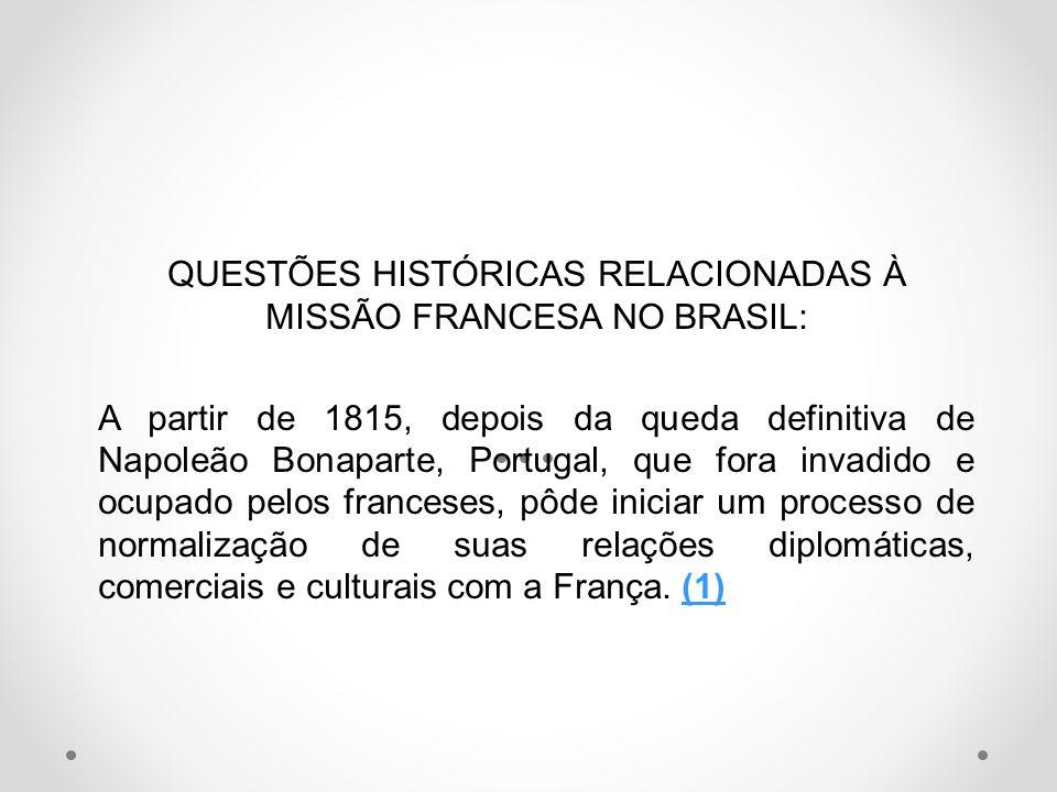QUESTÕES HISTÓRICAS RELACIONADAS À MISSÃO FRANCESA NO BRASIL: A partir de 1815, depois da queda definitiva de Napoleão Bonaparte, Portugal, que fora i