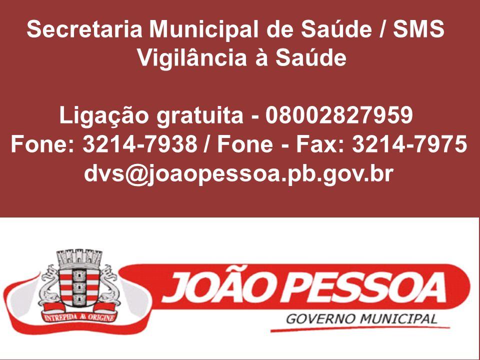 Secretaria Municipal de Saúde / SMS Vigilância à Saúde Ligação gratuita - 08002827959 Fone: 3214-7938 / Fone - Fax: 3214-7975 dvs@joaopessoa.pb.gov.br