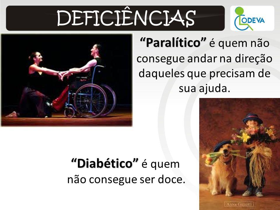 Paralítico Paralítico é quem não consegue andar na direção daqueles que precisam de sua ajuda. Diabético Diabético é quem não consegue ser doce.