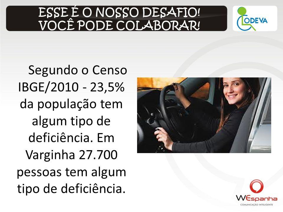 ESSE É O NOSSO DESAFIO! VOCÊ PODE COLABORAR! Segundo o Censo IBGE/2010 - 23,5% da população tem algum tipo de deficiência. Em Varginha 27.700 pessoas
