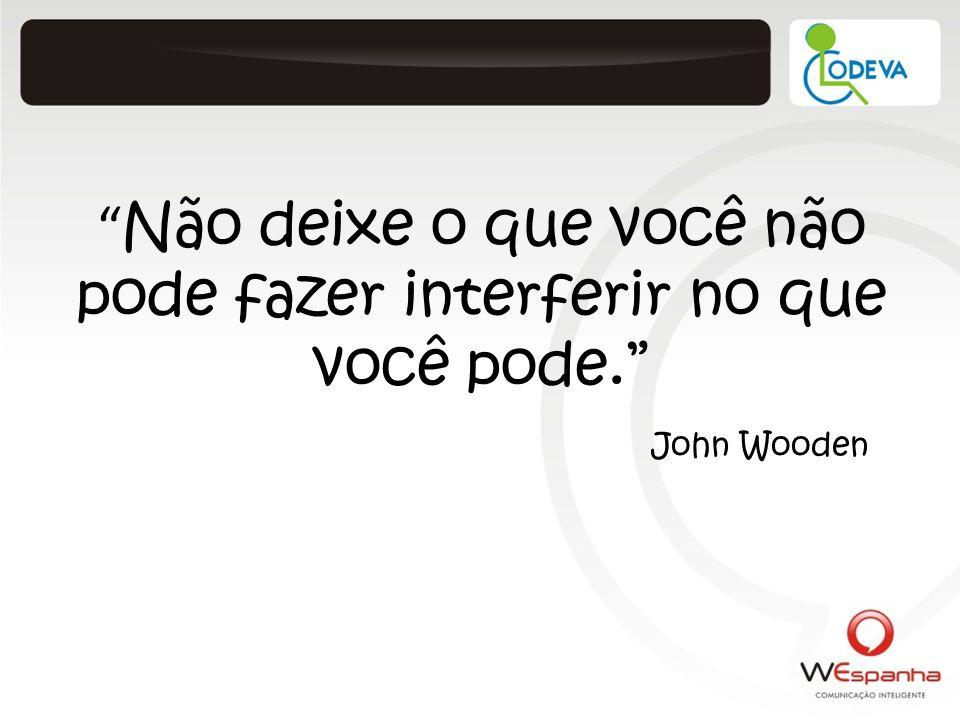 Não deixe o que você não pode fazer interferir no que você pode. John Wooden