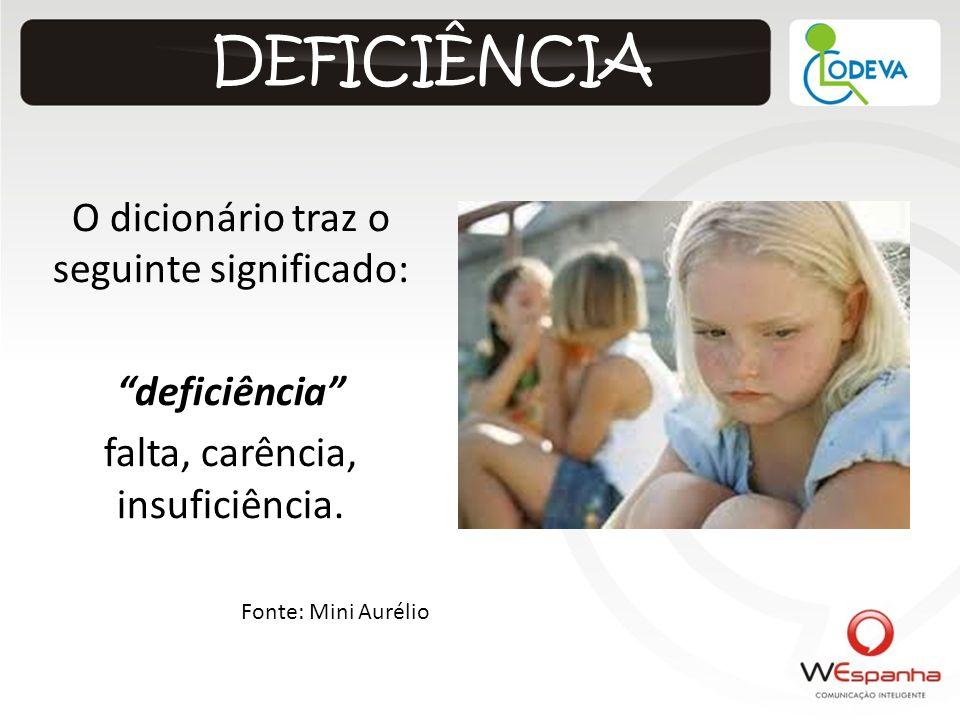DEFICIÊNCIA O dicionário traz o seguinte significado: deficiência falta, carência, insuficiência. Fonte: Mini Aurélio