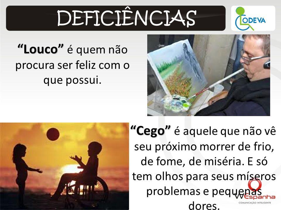 Louco Louco é quem não procura ser feliz com o que possui. DEFICIÊNCIAS Cego Cego é aquele que não vê seu próximo morrer de frio, de fome, de miséria.