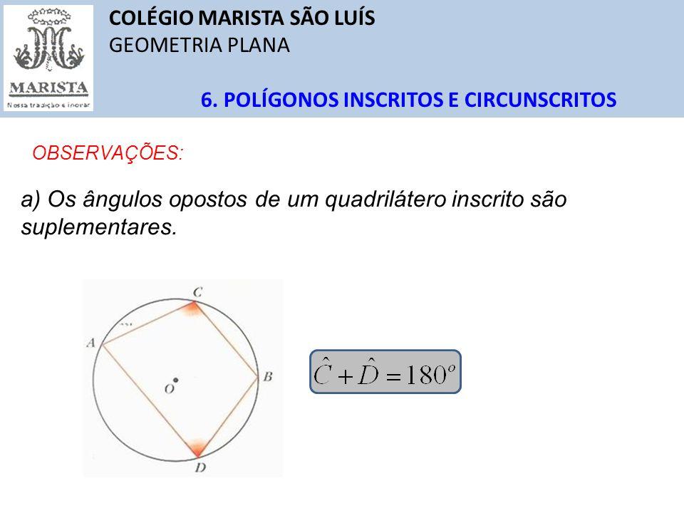COLÉGIO MARISTA SÃO LUÍS GEOMETRIA PLANA 6. POLÍGONOS INSCRITOS E CIRCUNSCRITOS OBSERVAÇÕES: a) Os ângulos opostos de um quadrilátero inscrito são sup