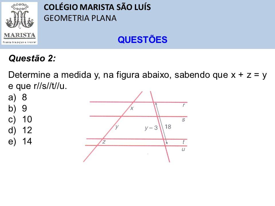 COLÉGIO MARISTA SÃO LUÍS GEOMETRIA PLANA QUESTÕES Questão 2: Determine a medida y, na figura abaixo, sabendo que x + z = y e que r//s//t//u. a)8 b)9 c
