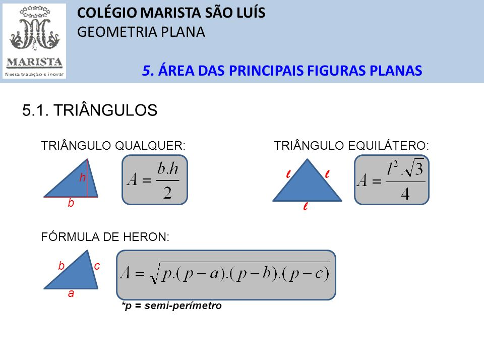 COLÉGIO MARISTA SÃO LUÍS GEOMETRIA PLANA 5. ÁREA DAS PRINCIPAIS FIGURAS PLANAS 5.1. TRIÂNGULOS TRIÂNGULO QUALQUER: h b TRIÂNGULO EQUILÁTERO: l l l FÓR