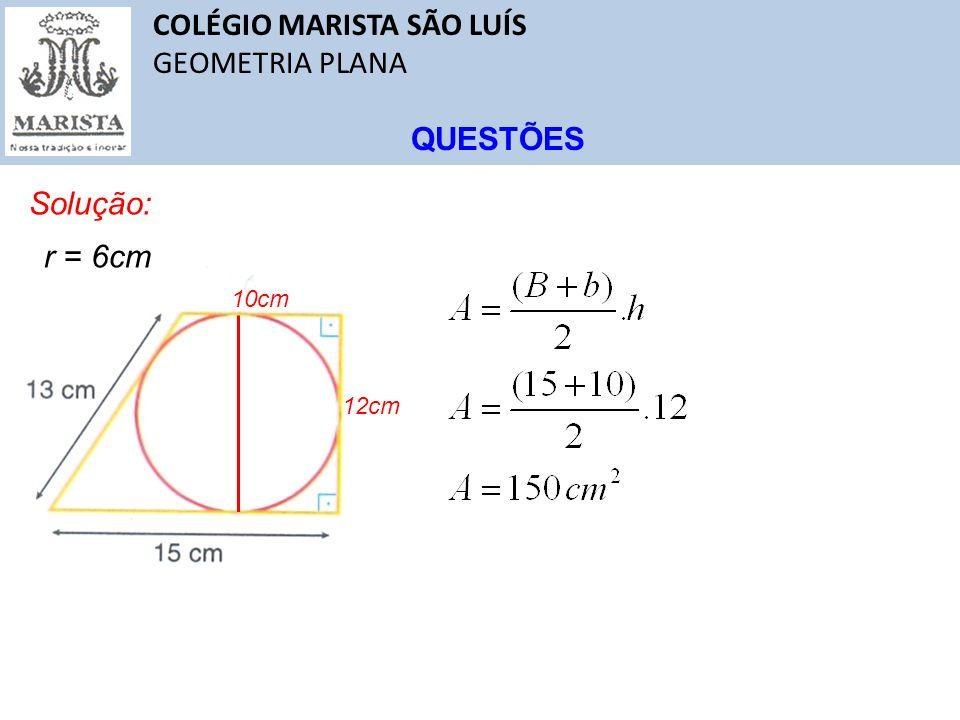 COLÉGIO MARISTA SÃO LUÍS GEOMETRIA PLANA QUESTÕES Solução: r = 6cm 12cm 10cm