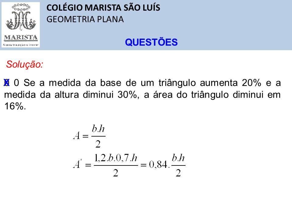 COLÉGIO MARISTA SÃO LUÍS GEOMETRIA PLANA QUESTÕES Solução: 0 0 Se a medida da base de um triângulo aumenta 20% e a medida da altura diminui 30%, a áre