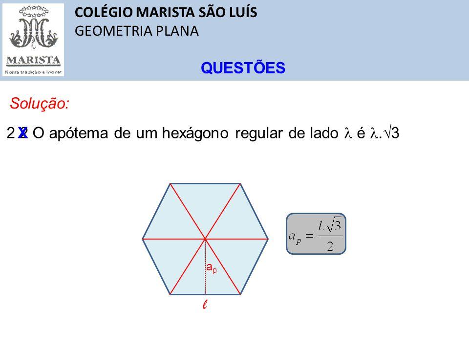 COLÉGIO MARISTA SÃO LUÍS GEOMETRIA PLANA QUESTÕES Solução: 2 2 O apótema de um hexágono regular de lado é. 3 X apap l