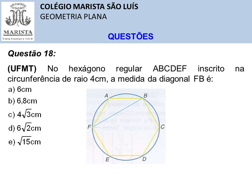 COLÉGIO MARISTA SÃO LUÍS GEOMETRIA PLANA QUESTÕES Questão 18: (UFMT) No hexágono regular ABCDEF inscrito na circunferência de raio 4cm, a medida da di