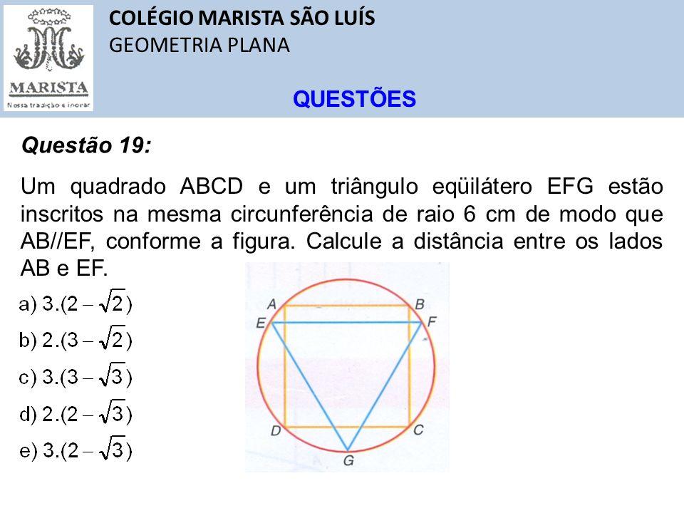 COLÉGIO MARISTA SÃO LUÍS GEOMETRIA PLANA QUESTÕES Questão 19: Um quadrado ABCD e um triângulo eqüilátero EFG estão inscritos na mesma circunferência d