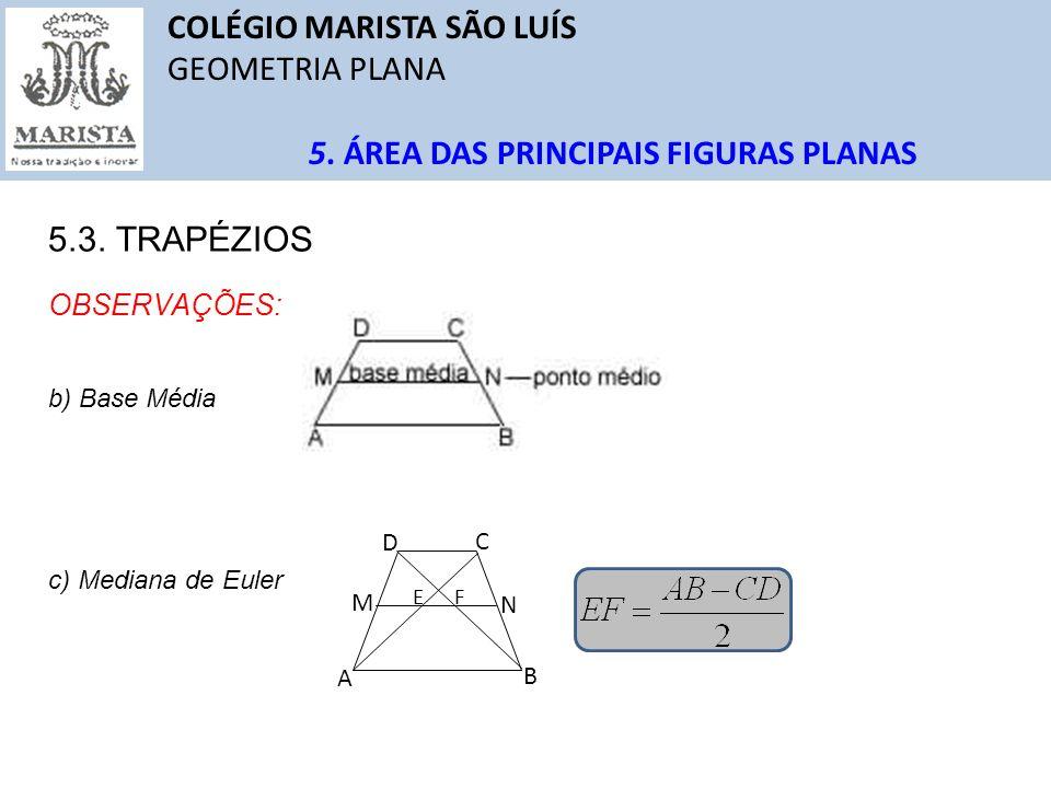 COLÉGIO MARISTA SÃO LUÍS GEOMETRIA PLANA 5. ÁREA DAS PRINCIPAIS FIGURAS PLANAS 5.3. TRAPÉZIOS OBSERVAÇÕES: b) Base Média c) Mediana de Euler A B C D M