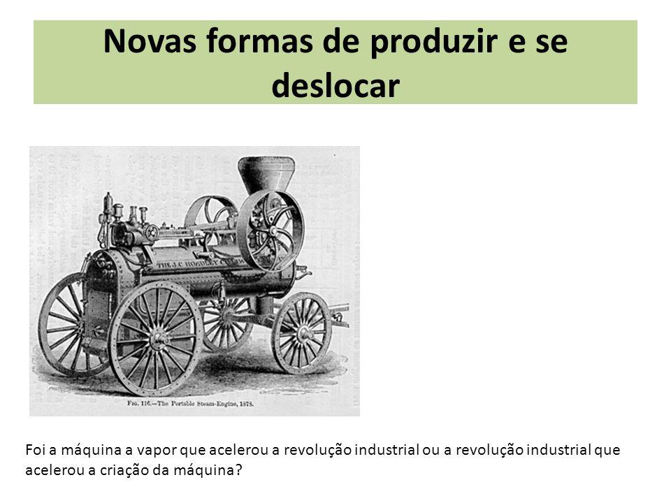 Novas formas de produzir e se deslocar Foi a máquina a vapor que acelerou a revolução industrial ou a revolução industrial que acelerou a criação da m