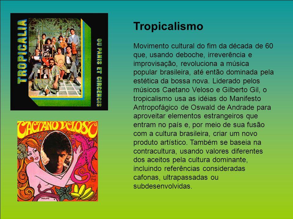 Tropicalismo Movimento cultural do fim da década de 60 que, usando deboche, irreverência e improvisação, revoluciona a música popular brasileira, até então dominada pela estética da bossa nova.