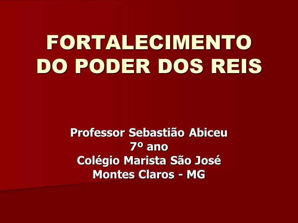 FORTALECIMENTO DO PODER DOS REIS Professor Sebastião Abiceu 7º ano Colégio Marista São José Montes Claros - MG