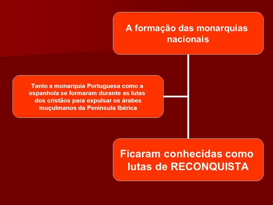 A formação das monarquias nacionais Ficaram conhecidas como lutas de RECONQUISTA Tanto a monarquia Portuguesa como a espanhola se formaram durante as lutas dos cristãos para expulsar os árabes muçulmanos da Península Ibérica