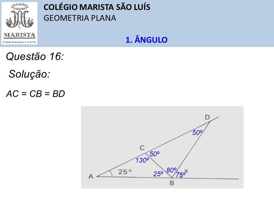 COLÉGIO MARISTA SÃO LUÍS GEOMETRIA PLANA 1. ÂNGULO Questão 16: AC = CB = BD Solução: 25º 130º 50º 80º 75º