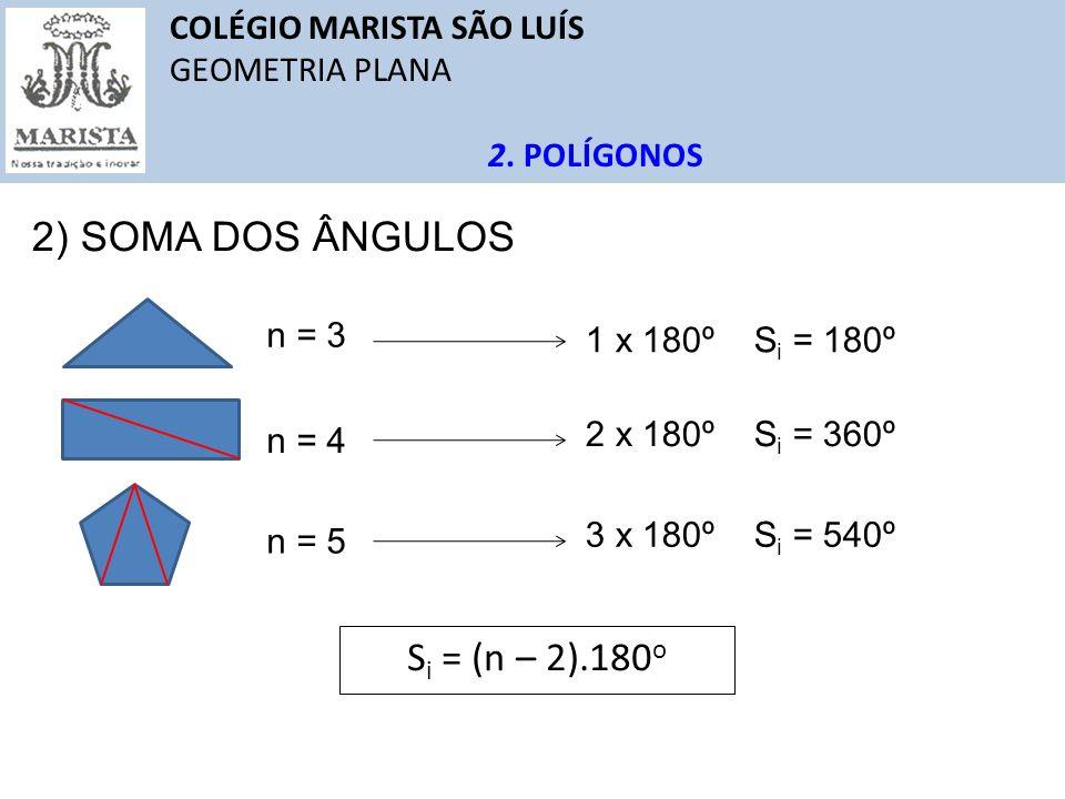 COLÉGIO MARISTA SÃO LUÍS GEOMETRIA PLANA 2. POLÍGONOS 2) SOMA DOS ÂNGULOS S i = (n – 2).180 o n = 4 1 x 180º S i = 180º n = 3 2 x 180º S i = 360º n =