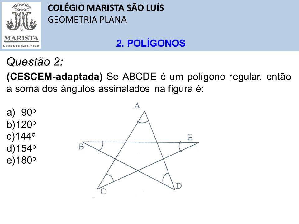 COLÉGIO MARISTA SÃO LUÍS GEOMETRIA PLANA 2. POLÍGONOS Questão 2: (CESCEM-adaptada) Se ABCDE é um polígono regular, então a soma dos ângulos assinalado
