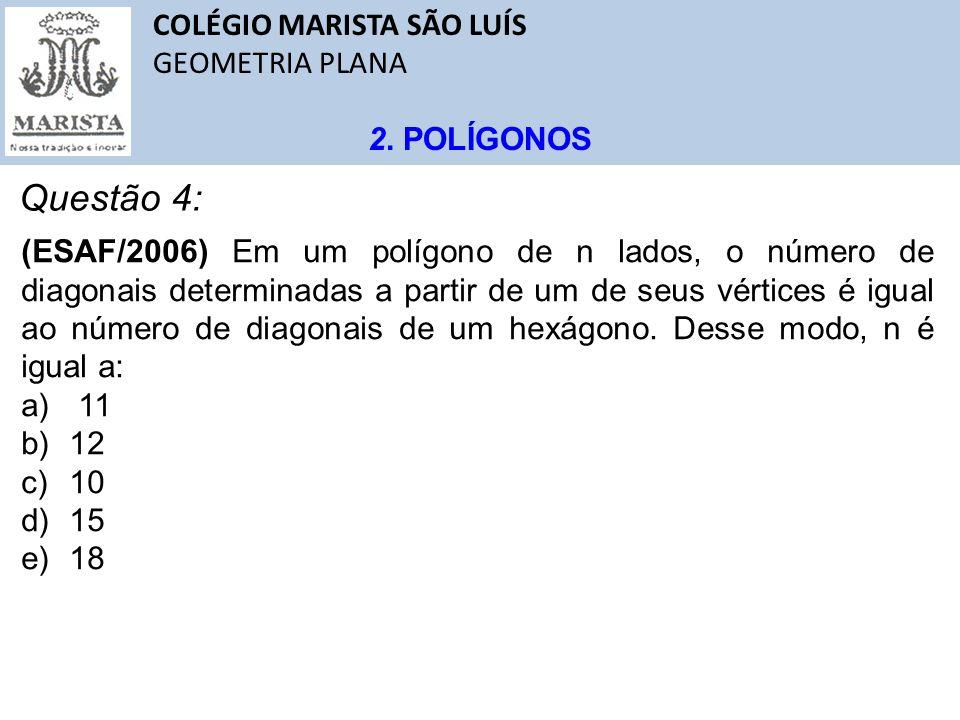 COLÉGIO MARISTA SÃO LUÍS GEOMETRIA PLANA 2. POLÍGONOS Questão 4: (ESAF/2006) Em um polígono de n lados, o número de diagonais determinadas a partir de