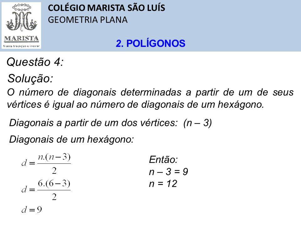 COLÉGIO MARISTA SÃO LUÍS GEOMETRIA PLANA 2. POLÍGONOS Questão 4: O número de diagonais determinadas a partir de um de seus vértices é igual ao número