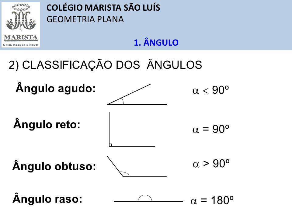 COLÉGIO MARISTA SÃO LUÍS GEOMETRIA PLANA 1. ÂNGULO Ângulo agudo: Ângulo obtuso: Ângulo raso: Ângulo reto: 2) CLASSIFICAÇÃO DOS ÂNGULOS 90º = 90º > 90º