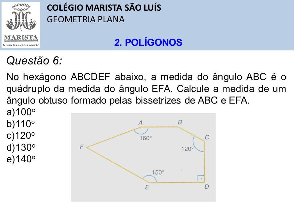 COLÉGIO MARISTA SÃO LUÍS GEOMETRIA PLANA 2. POLÍGONOS Questão 6: No hexágono ABCDEF abaixo, a medida do ângulo ABC é o quádruplo da medida do ângulo E
