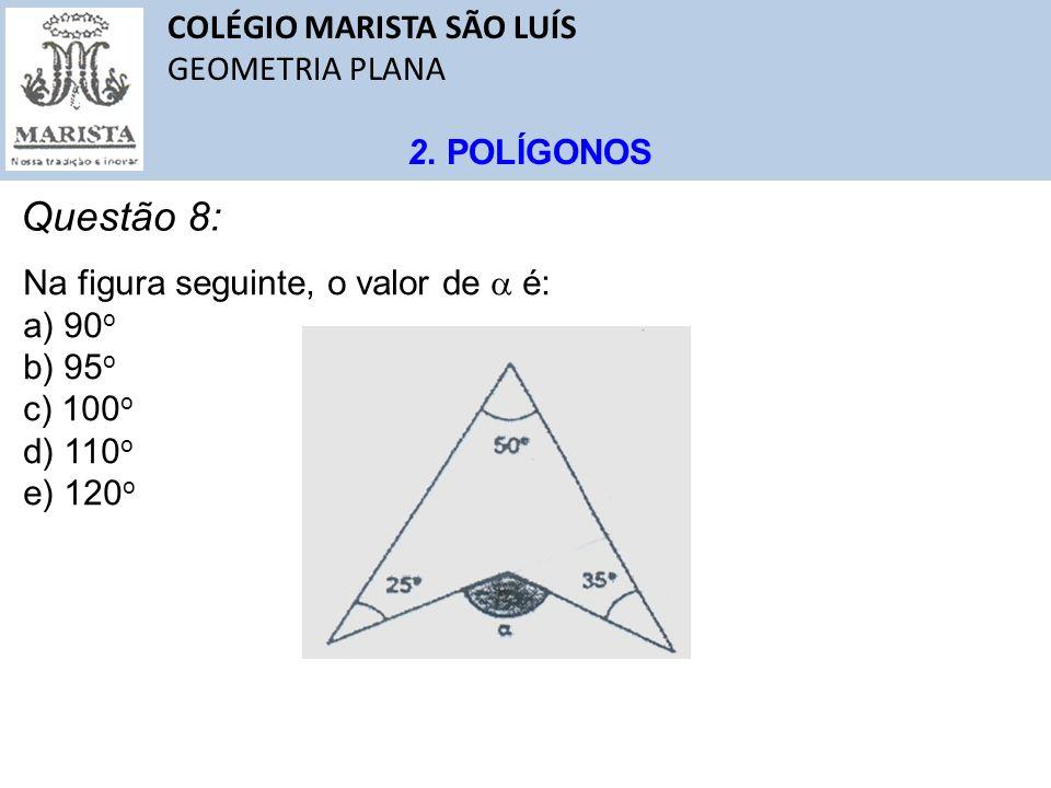 COLÉGIO MARISTA SÃO LUÍS GEOMETRIA PLANA 2. POLÍGONOS Questão 8: Na figura seguinte, o valor de é: a) 90 o b) 95 o c) 100 o d) 110 o e) 120 o