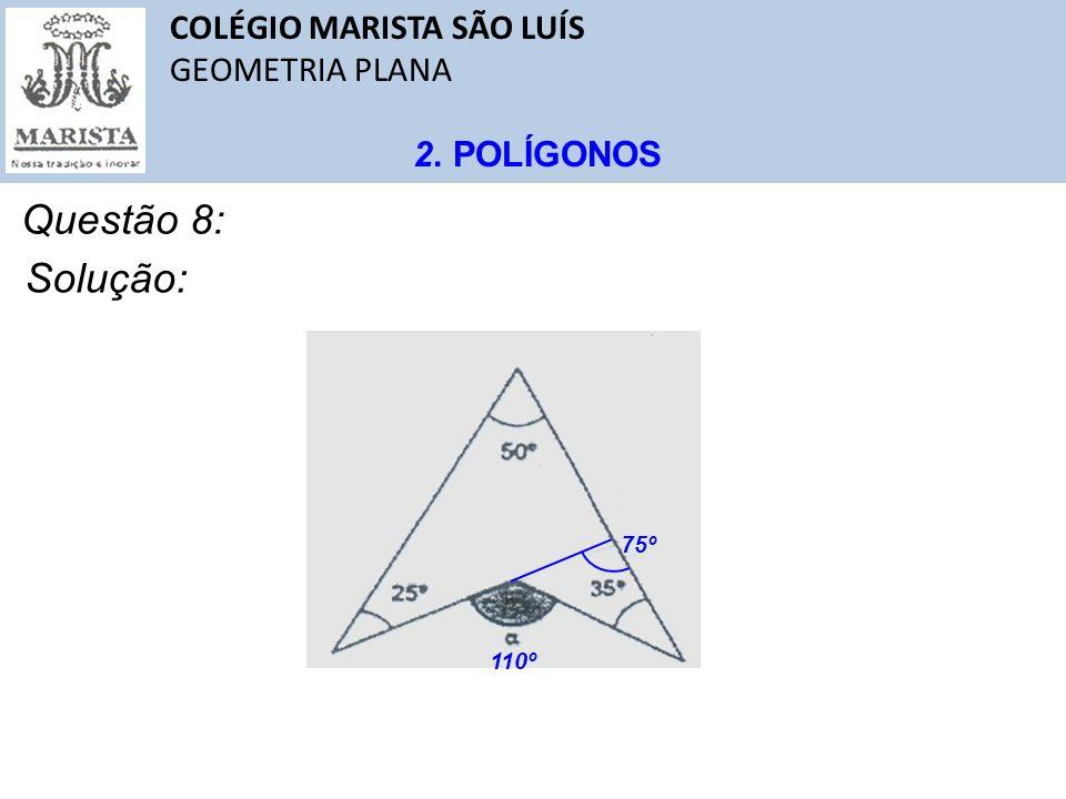 COLÉGIO MARISTA SÃO LUÍS GEOMETRIA PLANA 2. POLÍGONOS Questão 8: Solução: 75º 110º