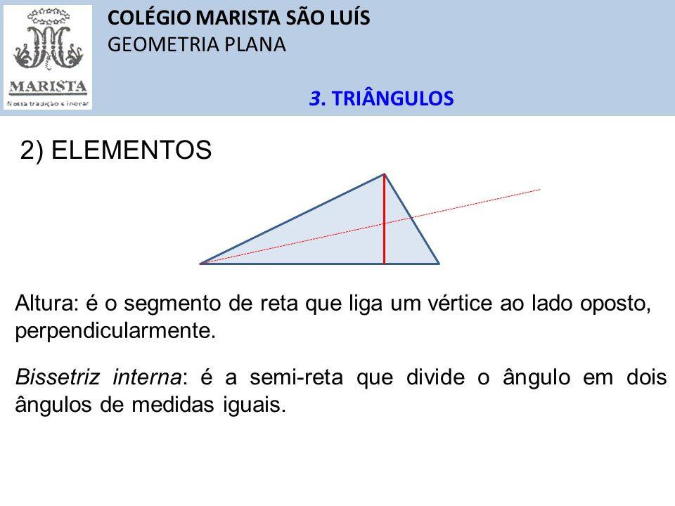 COLÉGIO MARISTA SÃO LUÍS GEOMETRIA PLANA 3. TRIÂNGULOS 2) ELEMENTOS Altura: é o segmento de reta que liga um vértice ao lado oposto, perpendicularment