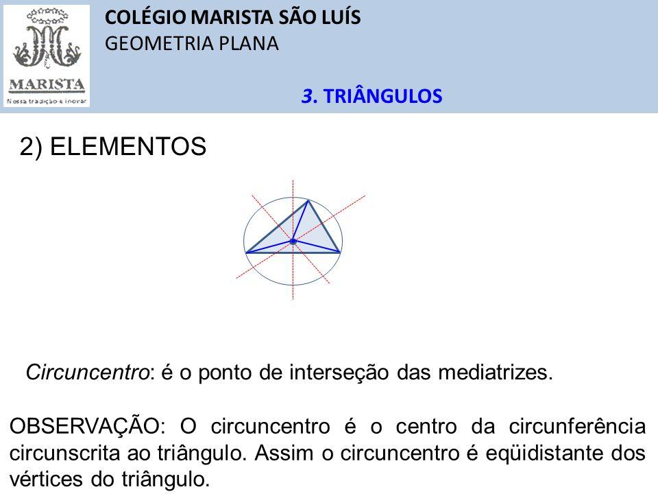 COLÉGIO MARISTA SÃO LUÍS GEOMETRIA PLANA 3. TRIÂNGULOS 2) ELEMENTOS Circuncentro: é o ponto de interseção das mediatrizes. OBSERVAÇÃO: O circuncentro