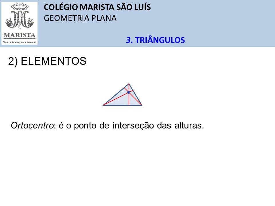 COLÉGIO MARISTA SÃO LUÍS GEOMETRIA PLANA 3. TRIÂNGULOS 2) ELEMENTOS Ortocentro: é o ponto de interseção das alturas.