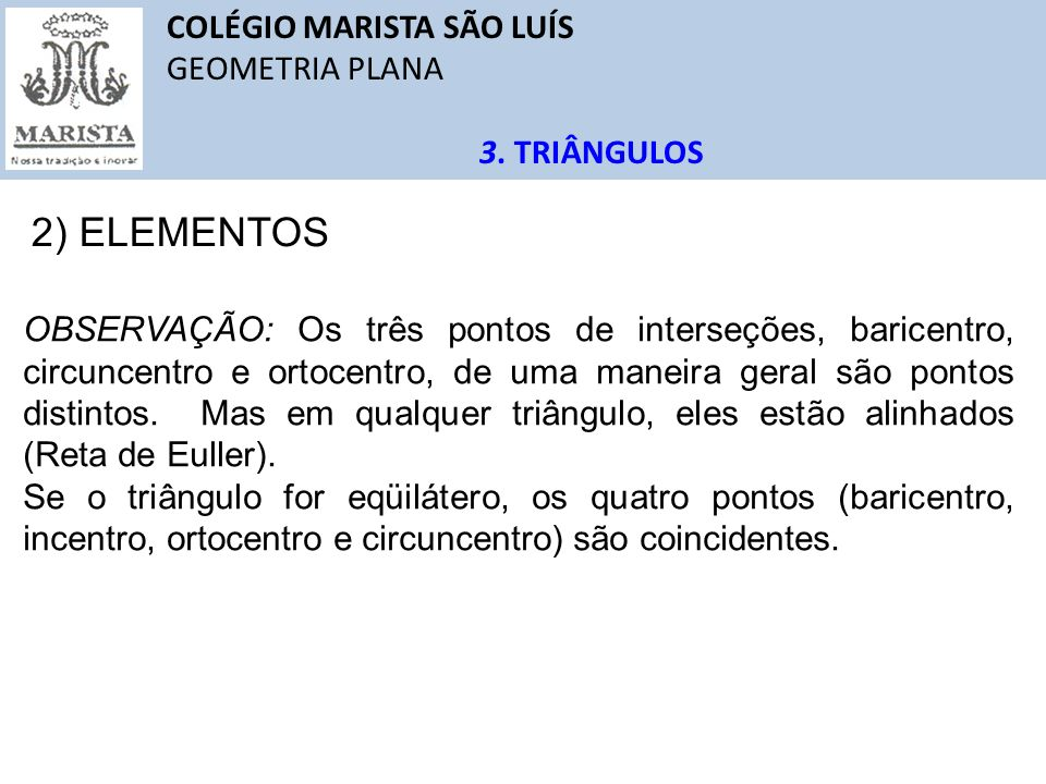 COLÉGIO MARISTA SÃO LUÍS GEOMETRIA PLANA 3. TRIÂNGULOS 2) ELEMENTOS OBSERVAÇÃO: Os três pontos de interseções, baricentro, circuncentro e ortocentro,
