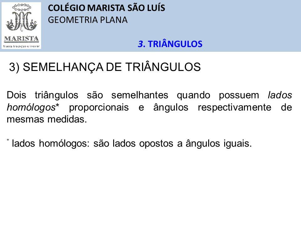 COLÉGIO MARISTA SÃO LUÍS GEOMETRIA PLANA 3. TRIÂNGULOS 3) SEMELHANÇA DE TRIÂNGULOS Dois triângulos são semelhantes quando possuem lados homólogos* pro