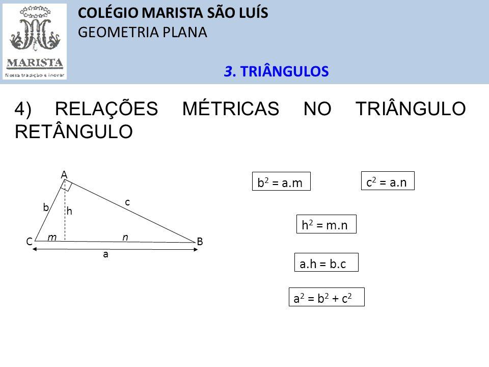 COLÉGIO MARISTA SÃO LUÍS GEOMETRIA PLANA 3. TRIÂNGULOS 4) RELAÇÕES MÉTRICAS NO TRIÂNGULO RETÂNGULO A B C a b c mn h b 2 = a.m c 2 = a.n h 2 = m.n a.h