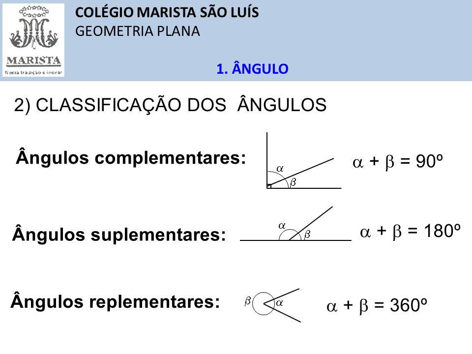 COLÉGIO MARISTA SÃO LUÍS GEOMETRIA PLANA 1. ÂNGULO Ângulos complementares: Ângulos replementares: Ângulos suplementares: 2) CLASSIFICAÇÃO DOS ÂNGULOS