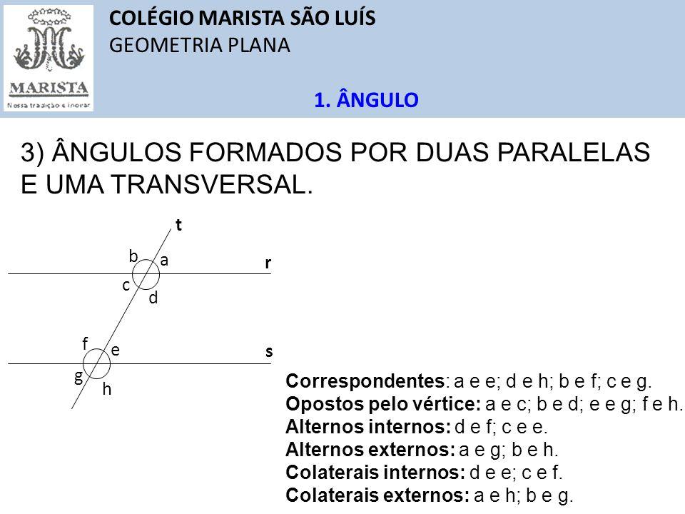 COLÉGIO MARISTA SÃO LUÍS GEOMETRIA PLANA 1. ÂNGULO 3) ÂNGULOS FORMADOS POR DUAS PARALELAS E UMA TRANSVERSAL. r s a b c d e f g h t Correspondentes: a