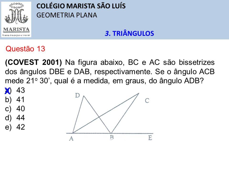 COLÉGIO MARISTA SÃO LUÍS GEOMETRIA PLANA 3. TRIÂNGULOS Questão 13 (COVEST 2001) Na figura abaixo, BC e AC são bissetrizes dos ângulos DBE e DAB, respe