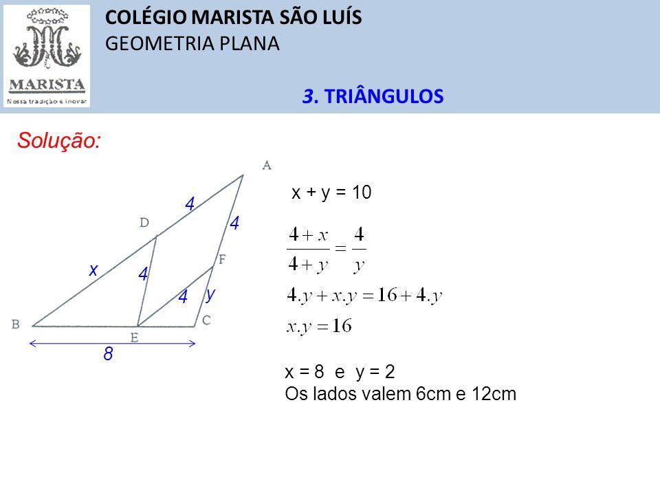COLÉGIO MARISTA SÃO LUÍS GEOMETRIA PLANA 3. TRIÂNGULOS Solução: 4 4 4 4 8 x y x + y = 10 x = 8 e y = 2 Os lados valem 6cm e 12cm