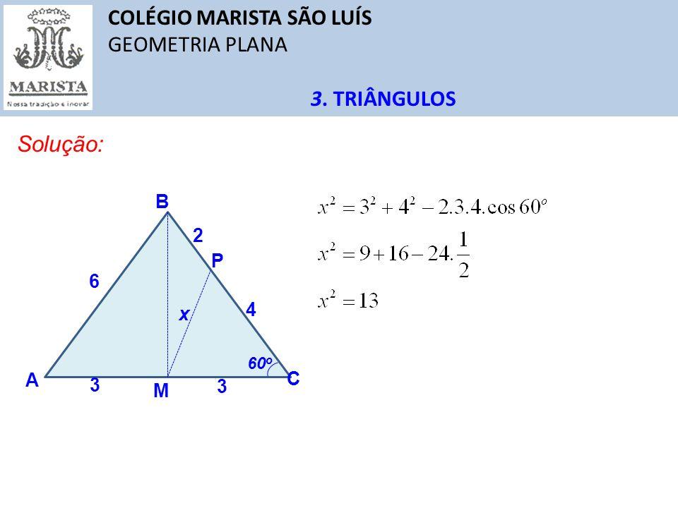 COLÉGIO MARISTA SÃO LUÍS GEOMETRIA PLANA 3. TRIÂNGULOS Solução: A C B M 6 3 3 2 4 P 60 o x
