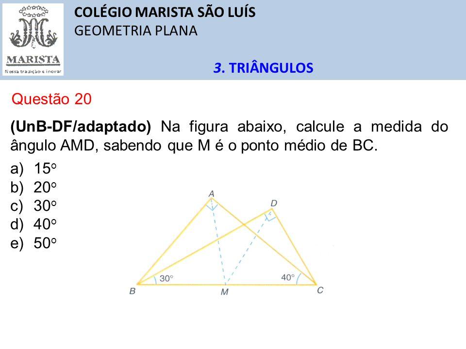 COLÉGIO MARISTA SÃO LUÍS GEOMETRIA PLANA 3. TRIÂNGULOS Questão 20 (UnB-DF/adaptado) Na figura abaixo, calcule a medida do ângulo AMD, sabendo que M é
