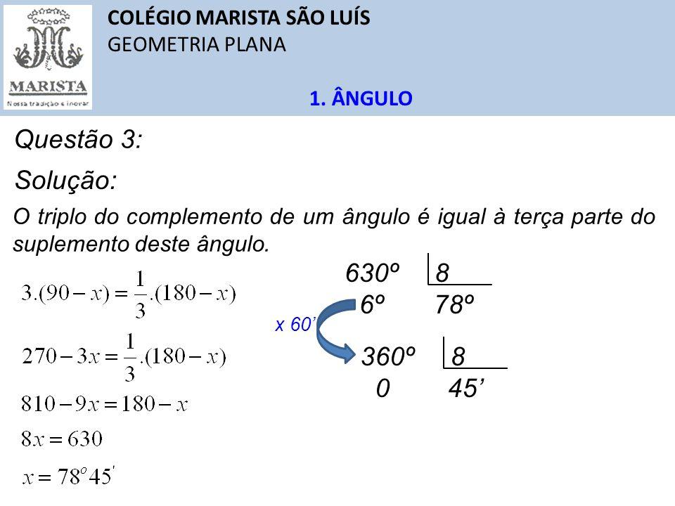 COLÉGIO MARISTA SÃO LUÍS GEOMETRIA PLANA 1. ÂNGULO Questão 3: O triplo do complemento de um ângulo é igual à terça parte do suplemento deste ângulo. S