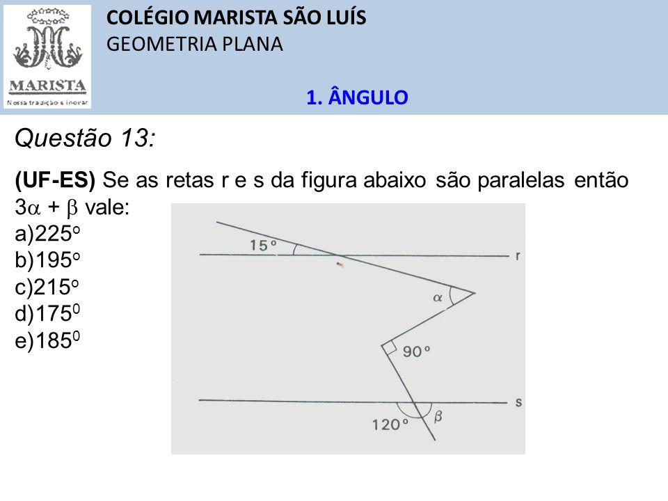 COLÉGIO MARISTA SÃO LUÍS GEOMETRIA PLANA 1. ÂNGULO Questão 13: (UF-ES) Se as retas r e s da figura abaixo são paralelas então 3 + vale: a)225 o b)195