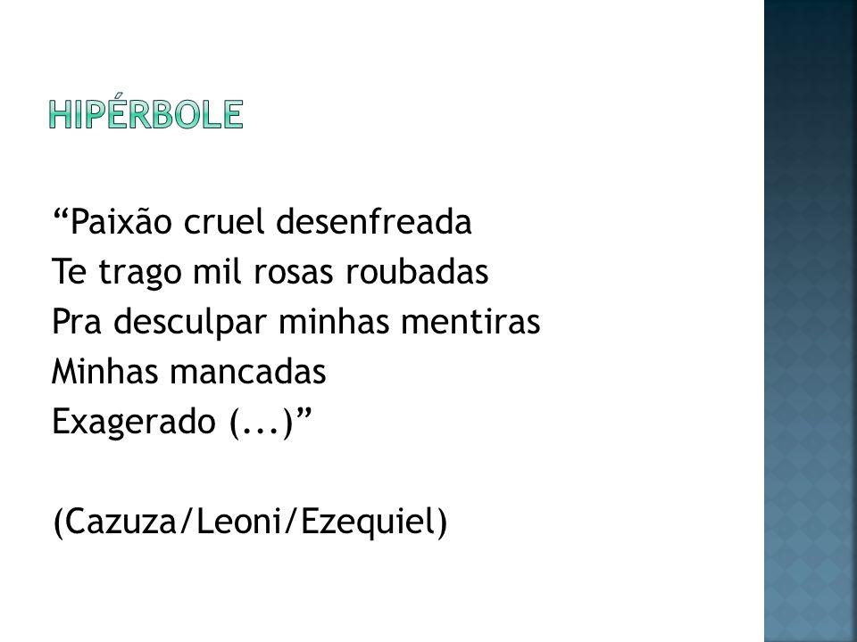 Paixão cruel desenfreada Te trago mil rosas roubadas Pra desculpar minhas mentiras Minhas mancadas Exagerado (...) (Cazuza/Leoni/Ezequiel)